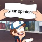 A counter meme | your opinion | image tagged in gravity falls meme | made w/ Imgflip meme maker