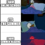 Donald awake! | DON'T I HAVE ONLINE SCHOOL ITS THE SUMMER I HAVE SUMMER READING | image tagged in donald duck awake | made w/ Imgflip meme maker