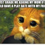 shrek cat | 1ST GRADE ME ASKING MY MOM IF I COULD HAVE A PLAY DATE WITH MY FRIEND: | image tagged in memes,shrek cat | made w/ Imgflip meme maker