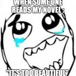 "Tears Of Joy Meme | WHEN SOME ONE READS MY NOVEL : ""IT'S TOO BEAUTIFUL"" 