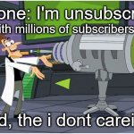 Behold Dr. Doofenshmirtz | someone: I'm unsubscribing! behold, the i dont careinator! person with millions of subscribers: | image tagged in behold dr doofenshmirtz | made w/ Imgflip meme maker