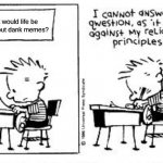 Dank memes | What would life be like without dank memes? | image tagged in i cannot answer this question,calvin and hobbes,dank memes,custom template | made w/ Imgflip meme maker