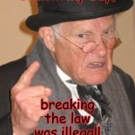 Back In My Day Meme | Back in My Day, breaking the law was illegal! | image tagged in memes,back in my day | made w/ Imgflip meme maker
