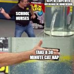 Flex Tape | ME WHO HAS NOT SLEPT IN 3 DAYS WITH OVERLOAD OF HOMEWORK TAKE A 30 MINUTE CAT NAP SCHOOL NURSES | image tagged in flex tape | made w/ Imgflip meme maker