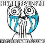 why not mmmmmeeeeeeeeee!!!!!!!!!! | WHEN YOU REALIZE YOUR NOT GETTING YOUR HOGWARTS ACCEPTANCE LETTER | image tagged in memes,crying because of hogwarts | made w/ Imgflip meme maker