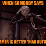 Like really? | WHEN SOMBODY SAYS SUMMER IS BETTER THAN AUTUMN | image tagged in jack skellington facepalm,memes,jack skellington,autumn,fall,summer | made w/ Imgflip meme maker