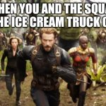 Avengers Infinity War Running | WHEN YOU AND THE SQUAD HEAR THE ICE CREAM TRUCK COMING | image tagged in avengers infinity war running | made w/ Imgflip meme maker