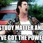 Matter & Energy | WHEN I STUDY MATTER AND ENERGY I'VE GOT THE POWER | image tagged in jim carey | made w/ Imgflip meme maker