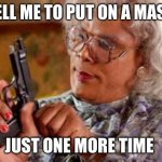 Madea wears a mask | TELL ME TO PUT ON A MASK JUST ONE MORE TIME | image tagged in madea,masks,say it one more time | made w/ Imgflip meme maker