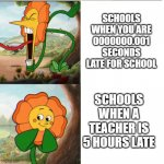Cuphead Flower | SCHOOLS WHEN YOU ARE 0000000.001 SECONDS LATE FOR SCHOOL SCHOOLS WHEN A TEACHER IS 5 HOURS LATE | image tagged in cuphead flower | made w/ Imgflip meme maker