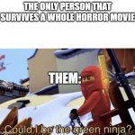 Could I Be The Green Ninja? | THE ONLY PERSON THAT SURVIVES A WHOLE HORROR MOVIE THEM: | image tagged in could i be the green ninja | made w/ Imgflip meme maker