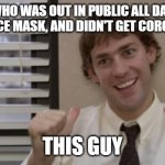 The Office Jim This Guy | GUESS WHO WAS OUT IN PUBLIC ALL DAY, DIDN'T WEAR A FACE MASK, AND DIDN'T GET CORONAVIRUS? THIS GUY | image tagged in the office jim this guy | made w/ Imgflip meme maker