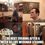 Finished webinar lessons quarantine learning | THE NEXT EVENING AFTER A WEEK OF LIVE WEBINAR LESSONS. | image tagged in quentin tarantino what is life | made w/ Imgflip meme maker