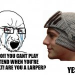 Soyboy Vs Yes Chad | NOOO!! YOU CANT PLAY PRETEND WHEN YOU'RE AN ADULT! ARE YOU A LARPER? YES. | image tagged in yes,chad,yes chad,soyboy,wojak,larp | made w/ Imgflip meme maker