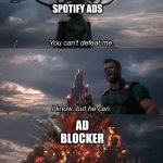 It actually works :o | SPOTIFY ADS AD BLOCKER | image tagged in you can't defeat me | made w/ Imgflip meme maker