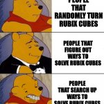 Am I the only one that thinks this? | PEOPLE THAT RANDOMLY TURN RUBIX CUBES PEOPLE THAT SEARCH UP WAYS TO SOLVE RUBIX CUBES PEOPLE THAT FIGURE OUT WAYS TO SOLVE RUBIX CUBES | image tagged in best better blurst | made w/ Imgflip meme maker