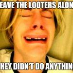 People defending looters from justice | LEAVE THE LOOTERS ALONE THEY DIDN'T DO ANYTHING | image tagged in leave britney alone | made w/ Imgflip meme maker