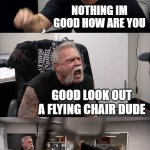 American Chopper Argument Meme | HI DUDE WHATS UP NOTHING IM GOOD HOW ARE YOU GOOD LOOK OUT A FLYING CHAIR DUDE WHOAH THANKS BRO NO PROBLEM BRO | image tagged in memes,american chopper argument,friends,chair | made w/ Imgflip meme maker