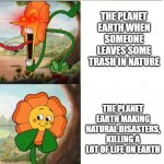 Cuphead Flower | THE PLANET EARTH WHEN SOMEONE LEAVES SOME TRASH IN NATURE THE PLANET EARTH MAKING NATURAL DISASTERS, KILLING A LOT OF LIFE ON EARTH | image tagged in cuphead flower | made w/ Imgflip meme maker