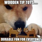 Shiba Making Toys Kiss | WOODEN TIP TOYS..... DURABLE FUN FOR EVERYONE! | image tagged in shiba making toys kiss | made w/ Imgflip meme maker
