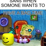 Spongebob Ight Imma Head Out Meme | SANS WHEN SOMONE WANTS TO HAVE A BAD TIME | image tagged in memes,spongebob ight imma head out | made w/ Imgflip meme maker