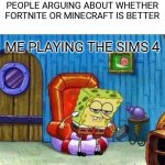 Spongebob Ight Imma Head Out Meme | PEOPLE ARGUING ABOUT WHETHER FORTNITE OR MINECRAFT IS BETTER ME PLAYING THE SIMS 4 | image tagged in memes,spongebob ight imma head out | made w/ Imgflip meme maker