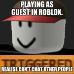 Guests in a Nutshell. 2009-2017 | PLAYING AS GUEST IN ROBLOX. REALISE CAN'T CHAT OTHER PEOPLE | image tagged in roblox triggered | made w/ Imgflip meme maker