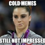 McKayla Maroney Not Impressed Meme | COLD MEMES STILL NOT IMPRESSED | image tagged in memes,mckayla maroney not impressed | made w/ Imgflip meme maker