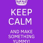 Keep Calm And Carry On Purple | KEEP CALM AND MAKE SOMETHING YUMMY! | image tagged in memes,keep calm and carry on purple | made w/ Imgflip meme maker
