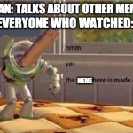 mememememememememe | MEME MAN: TALKS ABOUT OTHER MEME COMP MEME MEME EVERYONE WHO WATCHED: | image tagged in hmm yes the floor here is made out of floor | made w/ Imgflip meme maker