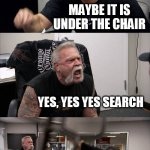 finding trump | I LOST MY FIGURE HEAD WHILST U WERE OUTSIDE*POINTS OUTSIDE* MAYBE IT IS UNDER THE CHAIR YES, YES YES SEARCH HIYA, IM LOOKING. FOUND IT U YES | image tagged in memes,american chopper argument,donald trump,fun | made w/ Imgflip meme maker
