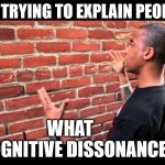 me explaining to people what cognitive dissonance is | ME TRYING TO EXPLAIN PEOPLE WHAT        COGNITIVE DISSONANCE IS | image tagged in brick wall guy | made w/ Imgflip meme maker
