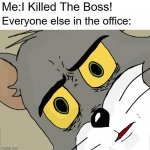 Unsettled Tom Meme | Me:I Killed The Boss! Everyone else in the office: | image tagged in memes,funny,unsettled tom | made w/ Imgflip meme maker