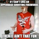 Redneck Randal Meme | IF I CAN'T LOSE AN APPENDAGE SHOOTING FIREWORKS THEN IT AIN'T THAT FUN | image tagged in memes,redneck randal | made w/ Imgflip meme maker