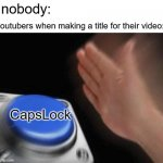 youtubers be likee..... | nobody: CapsLock youtubers when making a title for their video: | image tagged in memes,blank nut button | made w/ Imgflip meme maker
