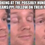 How do you keep track | ME LOOKING AT THE POSSIBLY HUNDREDS OF STREAMS PPL FOLLOW ON THEIR PROFILE | image tagged in the first person to | made w/ Imgflip meme maker