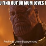 Reality is often dissapointing | WHEN U FIND OUT UR MUM LOVES TIKTOK | image tagged in reality is often dissapointing | made w/ Imgflip meme maker