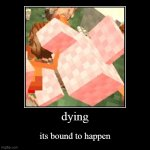 dying | its bound to happen | image tagged in funny,demotivationals,minecraft chicken | made w/ Imgflip demotivational maker