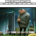 if only there would be a terms and conditions free game | WHEN YOU DOAWNLOAD A GAME,  AND IT DOESN'T HAVE TERMS AND CONDITIONS: TERMS TERMS | image tagged in in terms of money,funny | made w/ Imgflip meme maker