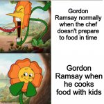 Gordon Ramsay in a nutshell | Gordon Ramsay normally when the chef doesn't prepare to food in time Gordon Ramsay when he cooks food with kids | image tagged in cuphead flower,chef gordon ramsay,dank memes,memes,gordon ramsey | made w/ Imgflip meme maker