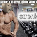 Meme man stronk | When you lift 4 kg's even though you're skinny | image tagged in meme man stronk,meme,man | made w/ Imgflip meme maker