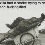Godzilla had a stroke trying to read this and fricking died meme