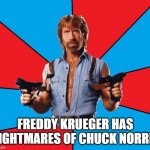 Chuck Norris With Guns Meme | FREDDY KRUEGER HAS NIGHTMARES OF CHUCK NORRIS | image tagged in memes,chuck norris with guns,chuck norris | made w/ Imgflip meme maker