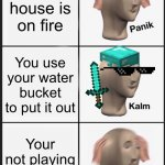 Minecraft | Your house is on fire You use your water bucket to put it out Your not playing Minecraft | image tagged in memes,panik kalm panik | made w/ Imgflip meme maker