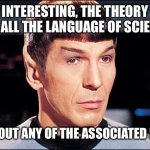 Listening to pseudoscience | INTERESTING, THE THEORY HAS ALL THE LANGUAGE OF SCIENCE WITHOUT ANY OF THE ASSOCIATED LOGIC | image tagged in condescending spock | made w/ Imgflip meme maker