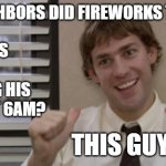 Time to Mow | MY NEIGHBORS DID FIREWORKS TILL 3AM SO GUESS WHO IS MOWING HIS LAWN AT 6AM? THIS GUY! | image tagged in the office jim this guy,fireworks,lawnmower,ahole neighbors | made w/ Imgflip meme maker