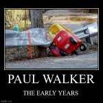 PAUL WALKER | THE EARLY YEARS | image tagged in funny,demotivationals | made w/ Imgflip demotivational maker