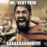 this is spartaaaaaa!! | ME:*VERY PAIN* AAAAAAAAHHH!!!!! | image tagged in this is sparta | made w/ Imgflip meme maker