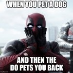 Deadpool Surprised Meme | WHEN YOU PET A DOG AND THEN THE DO PETS YOU BACK | image tagged in memes,deadpool surprised | made w/ Imgflip meme maker