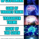 Thank you Ramin | THE RAINS OF CASTAMERE GAME OF THRONES THEME TARGARYEN THEME LIGHT OF THE SEVEN NIGHT KING THEME | image tagged in expanding brain 5 panel,game of thrones,music,art,perfection,thank you | made w/ Imgflip meme maker